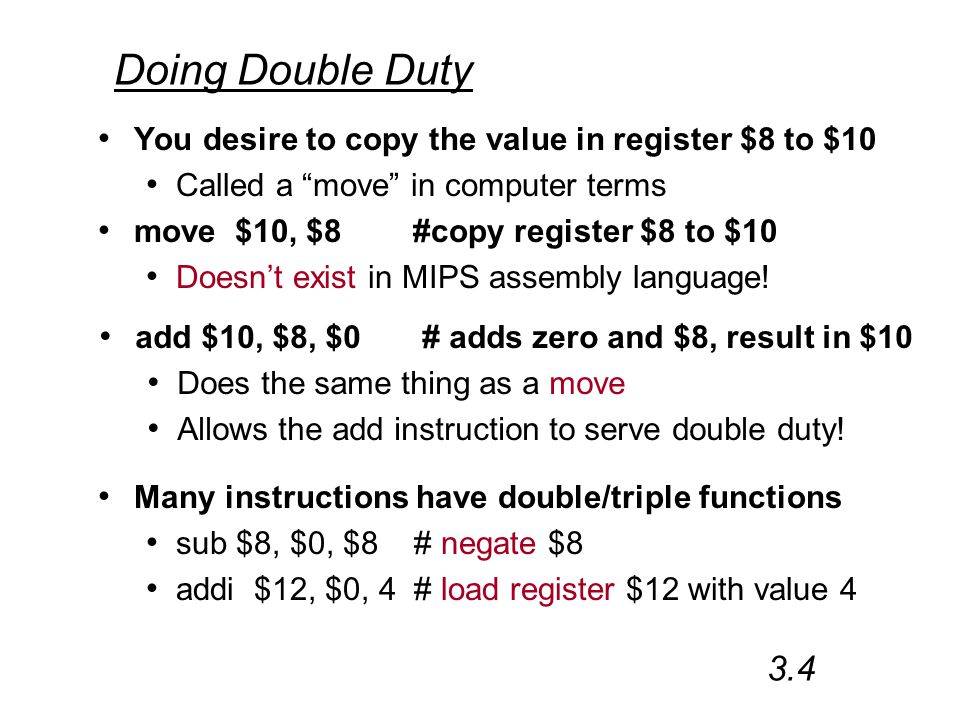 Doing Double Duty You desire to copy the value in register $8 to $10 Called a move in computer terms move $10, $8 #copy register $8 to $10 Doesn't exist in MIPS assembly language.