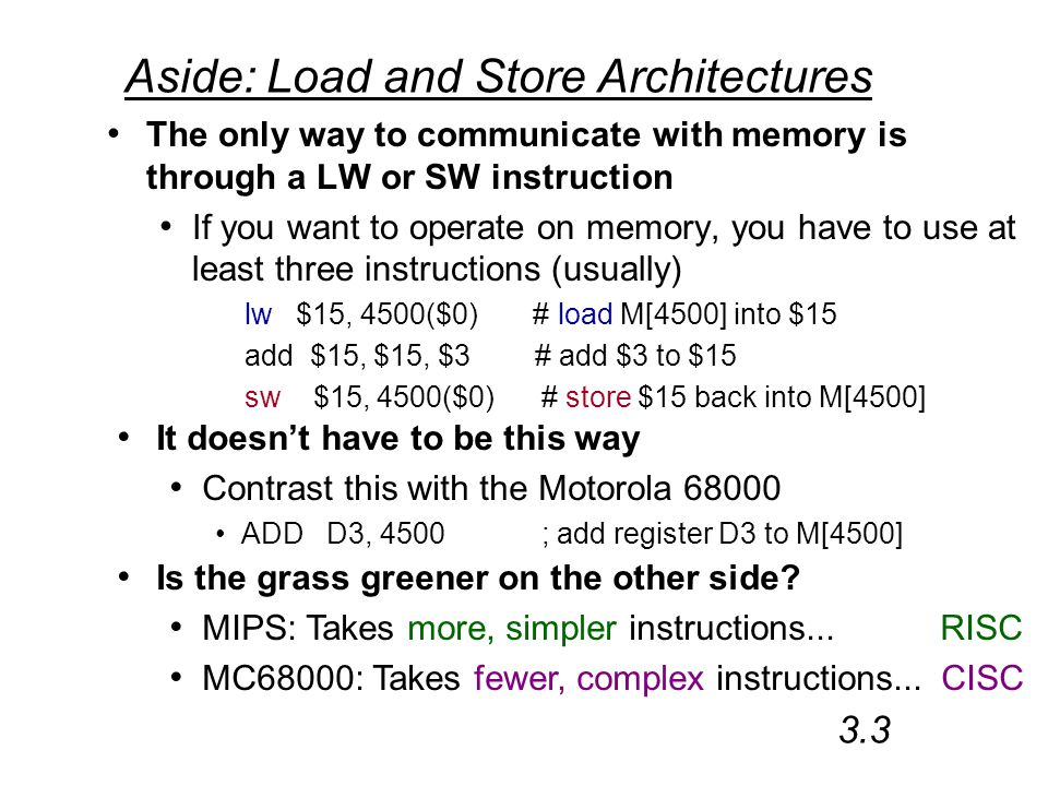 Aside: Load and Store Architectures The only way to communicate with memory is through a LW or SW instruction If you want to operate on memory, you have to use at least three instructions (usually) lw $15, 4500($0) # load M[4500] into $15 add $15, $15, $3 # add $3 to $15 sw $15, 4500($0) # store $15 back into M[4500] 3.3 It doesn't have to be this way Contrast this with the Motorola 68000 ADD D3, 4500 ; add register D3 to M[4500] Is the grass greener on the other side.