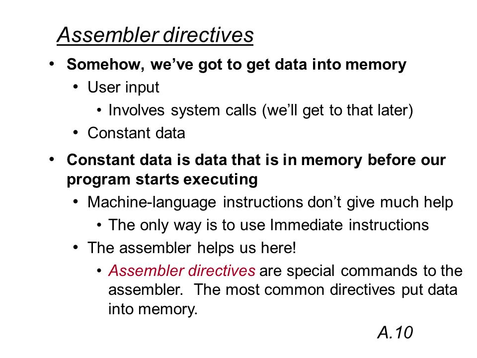 Assembler directives Somehow, we've got to get data into memory User input Involves system calls (we'll get to that later) Constant data A.10 Constant data is data that is in memory before our program starts executing Machine-language instructions don't give much help The only way is to use Immediate instructions The assembler helps us here.