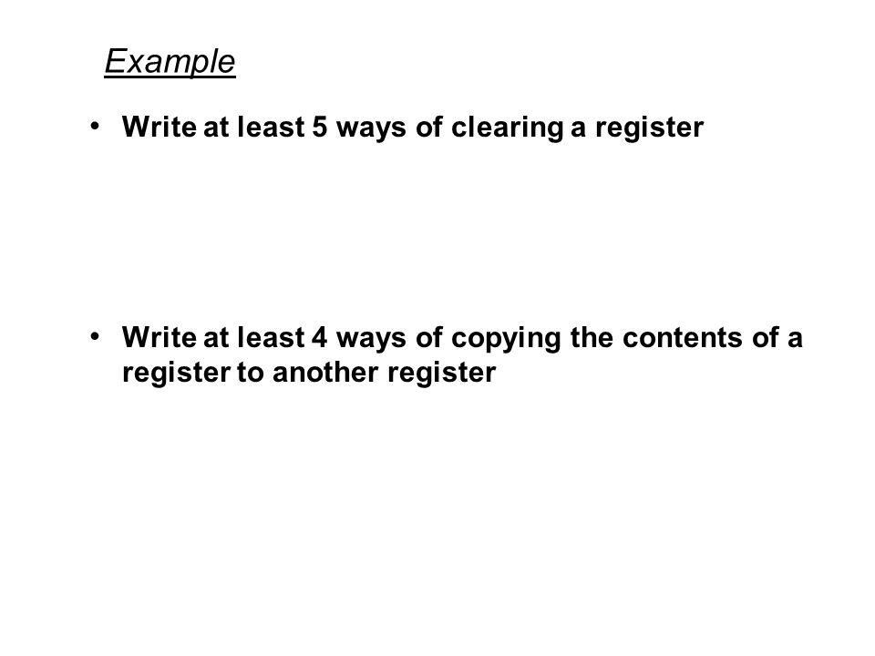 Example Write at least 5 ways of clearing a register Write at least 4 ways of copying the contents of a register to another register