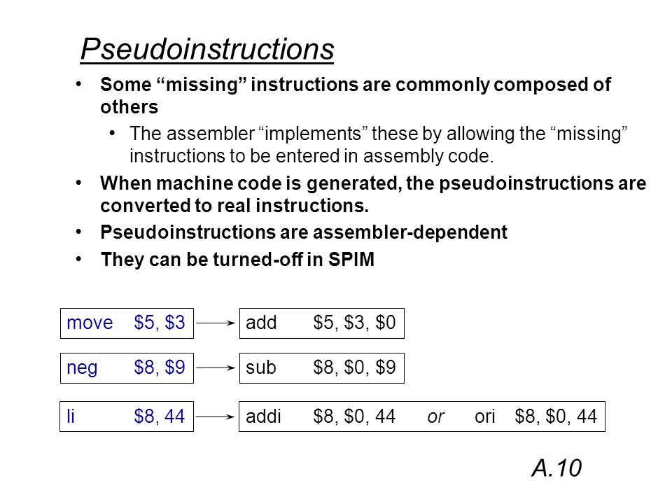 Pseudoinstructions Some missing instructions are commonly composed of others The assembler implements these by allowing the missing instructions to be entered in assembly code.