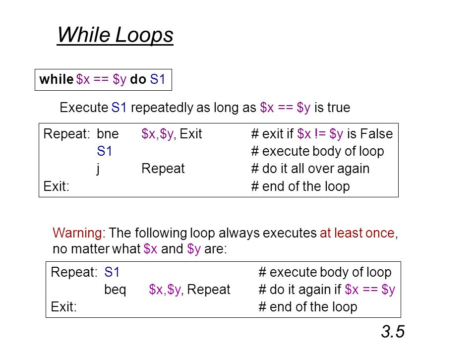 While Loops while $x == $y do S1 Execute S1 repeatedly as long as $x == $y is true Repeat:bne$x,$y, Exit# exit if $x != $y is False S1# execute body of loop jRepeat# do it all over again Exit:# end of the loop 3.5 Repeat:S1# execute body of loop beq$x,$y, Repeat# do it again if $x == $y Exit:# end of the loop Warning: The following loop always executes at least once, no matter what $x and $y are: