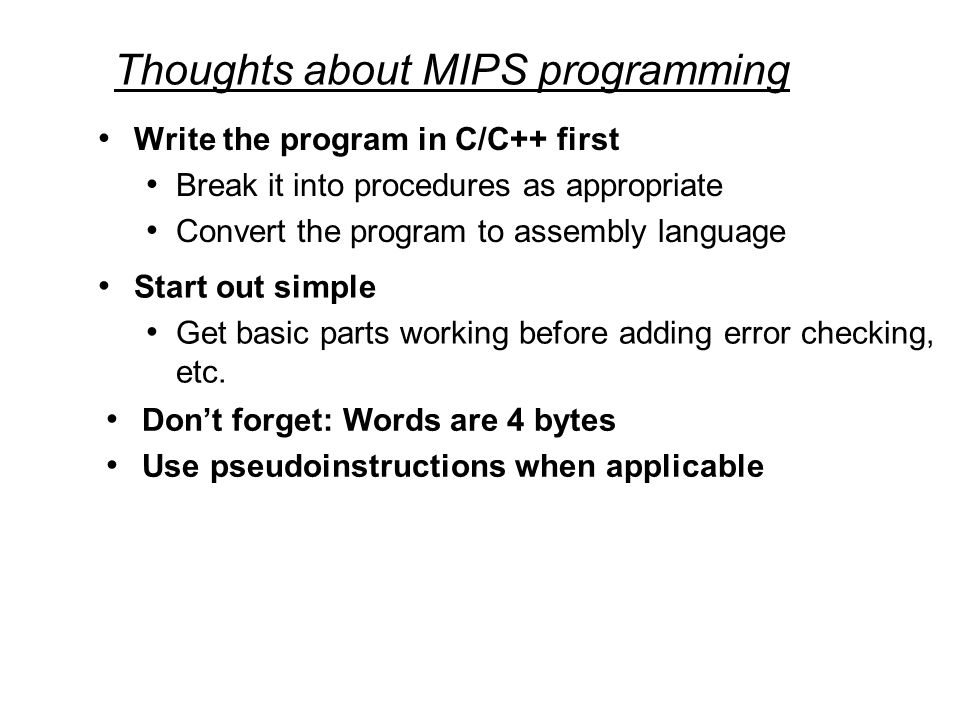 Thoughts about MIPS programming Write the program in C/C++ first Break it into procedures as appropriate Convert the program to assembly language Start out simple Get basic parts working before adding error checking, etc.