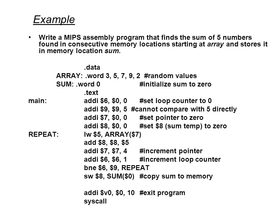 Example Write a MIPS assembly program that finds the sum of 5 numbers found in consecutive memory locations starting at array and stores it in memory location sum..data ARRAY:.word 3, 5, 7, 9, 2 #random values SUM:.word 0#initialize sum to zero.text main:addi $6, $0, 0#set loop counter to 0 addi $9, $9, 5 #cannot compare with 5 directly addi $7, $0, 0#set pointer to zero addi $8, $0, 0#set $8 (sum temp) to zero REPEAT:lw $5, ARRAY($7) add $8, $8, $5 addi $7, $7, 4#increment pointer addi $6, $6, 1#increment loop counter bne $6, $9, REPEAT sw $8, SUM($0)#copy sum to memory addi $v0, $0, 10#exit program syscall