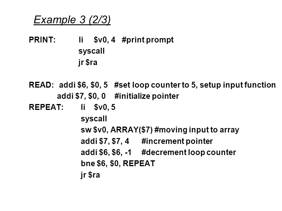 Example 3 (2/3) PRINT: li $v0, 4 #print prompt syscall jr $ra READ: addi $6, $0, 5 #set loop counter to 5, setup input function addi $7, $0, 0 #initialize pointer REPEAT: li $v0, 5 syscall sw $v0, ARRAY($7) #moving input to array addi $7, $7, 4#increment pointer addi $6, $6, -1#decrement loop counter bne $6, $0, REPEAT jr $ra