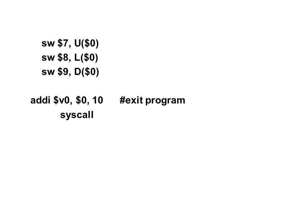 sw $7, U($0) sw $8, L($0) sw $9, D($0) addi $v0, $0, 10#exit program syscall