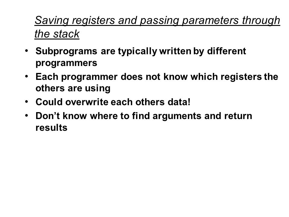 Saving registers and passing parameters through the stack Subprograms are typically written by different programmers Each programmer does not know which registers the others are using Could overwrite each others data.