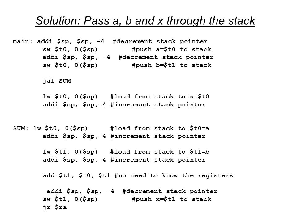 Solution: Pass a, b and x through the stack main: addi $sp, $sp, -4 #decrement stack pointer sw $t0, 0($sp)#push a=$t0 to stack addi $sp, $sp, -4 #decrement stack pointer sw $t0, 0($sp)#push b=$t1 to stack jal SUM lw $t0, 0($sp) #load from stack to x=$t0 addi $sp, $sp, 4 #increment stack pointer SUM: lw $t0, 0($sp) #load from stack to $t0=a addi $sp, $sp, 4 #increment stack pointer lw $t1, 0($sp) #load from stack to $t1=b addi $sp, $sp, 4 #increment stack pointer add $t1, $t0, $t1 #no need to know the registers addi $sp, $sp, -4 #decrement stack pointer sw $t1, 0($sp)#push x=$t1 to stack jr $ra