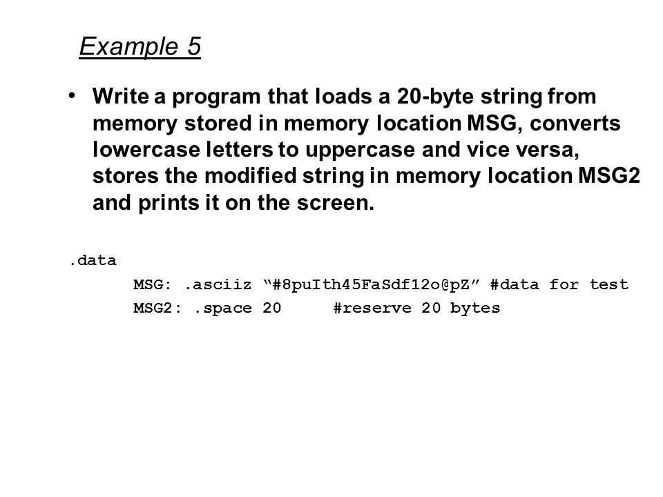 Example 5 Write a program that loads a 20-byte string from memory stored in memory location MSG, converts lowercase letters to uppercase and vice versa, stores the modified string in memory location MSG2 and prints it on the screen..data MSG:.asciiz #8puIth45FaSdf12o@pZ #data for test MSG2:.space 20 #reserve 20 bytes