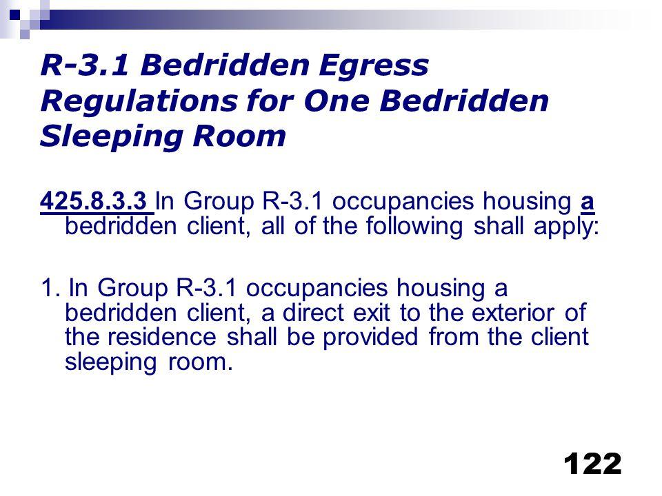 122 R-3.1 Bedridden Egress Regulations for One Bedridden Sleeping Room 425.8.3.3 In Group R-3.1 occupancies housing a bedridden client, all of the fol