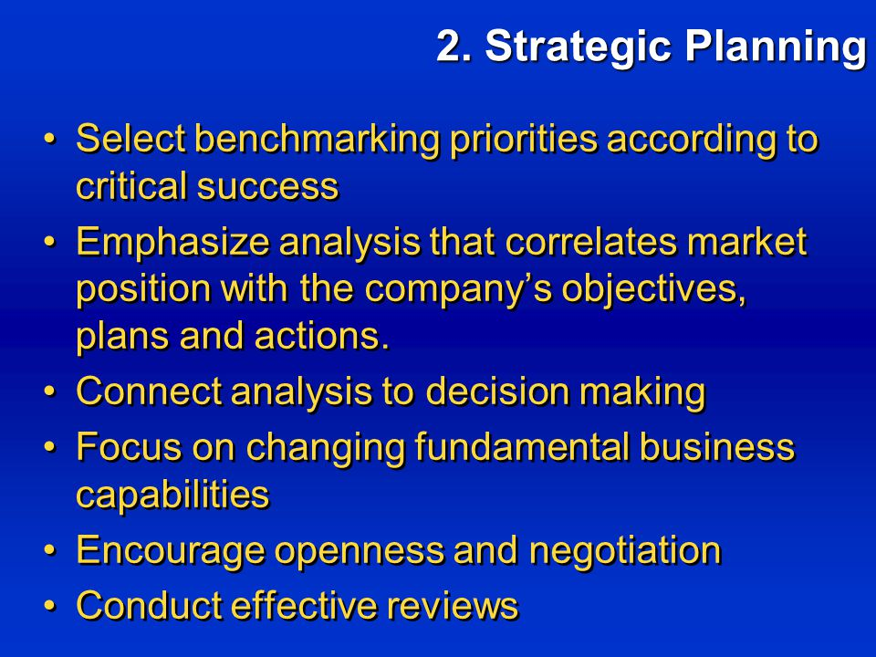 Select benchmarking priorities according to critical success Emphasize analysis that correlates market position with the company's objectives, plans and actions.