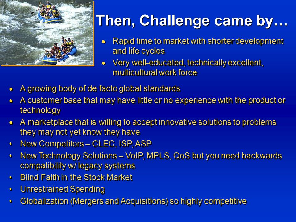 Then, Challenge came by…  Rapid time to market with shorter development and life cycles  Very well-educated, technically excellent, multicultural work force  Rapid time to market with shorter development and life cycles  Very well-educated, technically excellent, multicultural work force  A growing body of de facto global standards  A customer base that may have little or no experience with the product or technology  A marketplace that is willing to accept innovative solutions to problems they may not yet know they have New Competitors – CLEC, ISP, ASP New Technology Solutions – VoIP, MPLS, QoS but you need backwards compatibility w/ legacy systems Blind Faith in the Stock Market Unrestrained Spending Globalization (Mergers and Acquisitions) so highly competitive  A growing body of de facto global standards  A customer base that may have little or no experience with the product or technology  A marketplace that is willing to accept innovative solutions to problems they may not yet know they have New Competitors – CLEC, ISP, ASP New Technology Solutions – VoIP, MPLS, QoS but you need backwards compatibility w/ legacy systems Blind Faith in the Stock Market Unrestrained Spending Globalization (Mergers and Acquisitions) so highly competitive