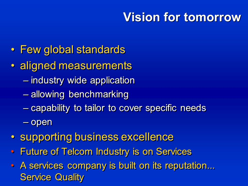 Vision for tomorrow Few global standards aligned measurements –industry wide application –allowing benchmarking –capability to tailor to cover specific needs –open supporting business excellence Future of Telcom Industry is on Services A services company is built on its reputation...