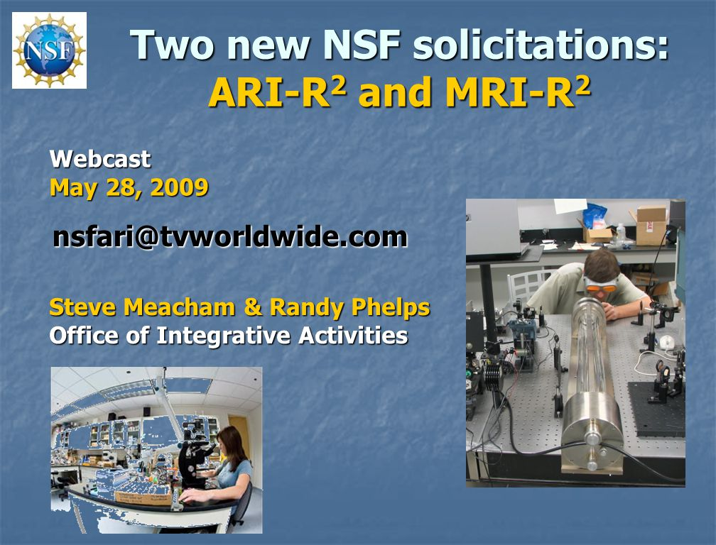 Two new NSF solicitations: ARI-R 2 and MRI-R 2 Steve Meacham & Randy Phelps Office of Integrative Activities Webcast May 28, 2009 nsfari@tvworldwide.com