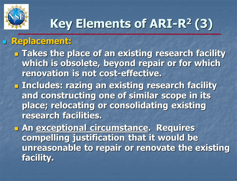 Key Elements of ARI-R 2 (3) Replacement: Replacement: Takes the place of an existing research facility which is obsolete, beyond repair or for which renovation is not cost-effective.
