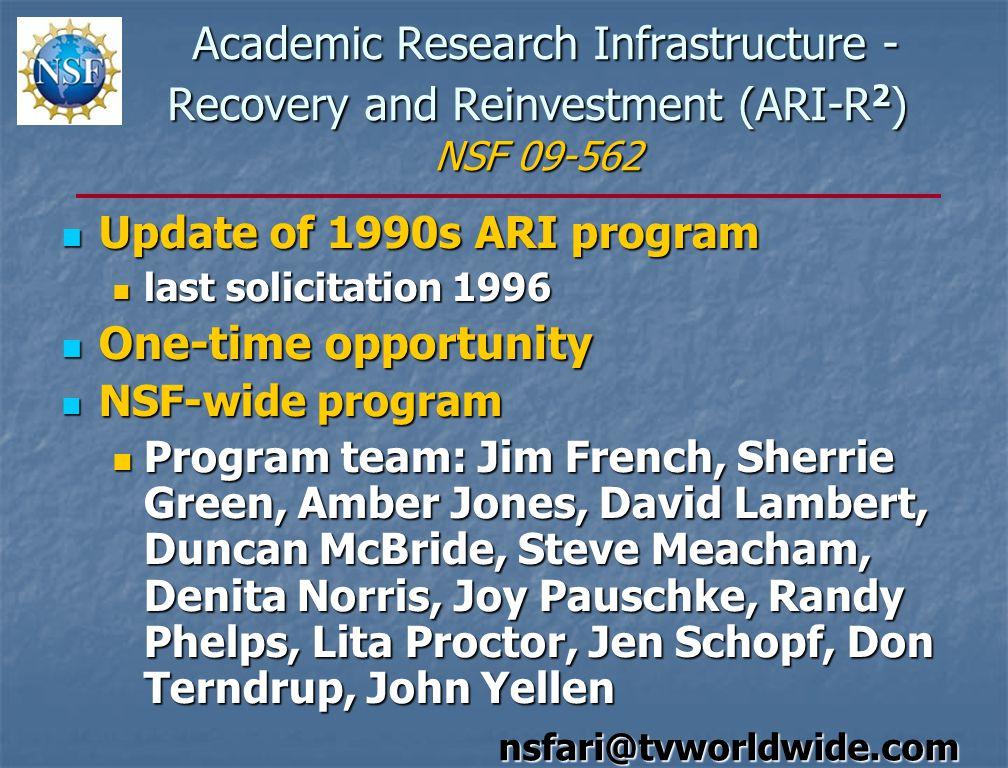 Academic Research Infrastructure - Recovery and Reinvestment (ARI-R 2 ) NSF 09-562 Academic Research Infrastructure - Recovery and Reinvestment (ARI-R 2 ) NSF 09-562 Update of 1990s ARI program Update of 1990s ARI program last solicitation 1996 last solicitation 1996 One-time opportunity One-time opportunity NSF-wide program NSF-wide program Program team: Jim French, Sherrie Green, Amber Jones, David Lambert, Duncan McBride, Steve Meacham, Denita Norris, Joy Pauschke, Randy Phelps, Lita Proctor, Jen Schopf, Don Terndrup, John Yellen Program team: Jim French, Sherrie Green, Amber Jones, David Lambert, Duncan McBride, Steve Meacham, Denita Norris, Joy Pauschke, Randy Phelps, Lita Proctor, Jen Schopf, Don Terndrup, John Yellen nsfari@tvworldwide.com