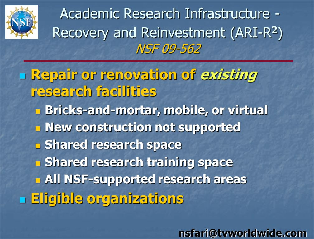 Academic Research Infrastructure - Recovery and Reinvestment (ARI-R 2 ) NSF 09-562 Academic Research Infrastructure - Recovery and Reinvestment (ARI-R 2 ) NSF 09-562 Repair or renovation of existing research facilities Repair or renovation of existing research facilities Bricks-and-mortar, mobile, or virtual Bricks-and-mortar, mobile, or virtual New construction not supported New construction not supported Shared research space Shared research space Shared research training space Shared research training space All NSF-supported research areas All NSF-supported research areas Eligible organizations Eligible organizations nsfari@tvworldwide.com