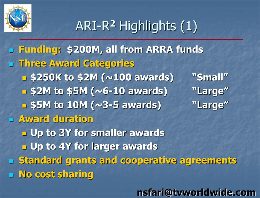 ARI-R 2 Highlights (1) Funding: $200M, all from ARRA funds Funding: $200M, all from ARRA funds Three Award Categories Three Award Categories $250K to $2M (~100 awards) Small $250K to $2M (~100 awards) Small $2M to $5M (~6-10 awards) Large $2M to $5M (~6-10 awards) Large $5M to 10M (~3-5 awards) Large $5M to 10M (~3-5 awards) Large Award duration Award duration Up to 3Y for smaller awards Up to 3Y for smaller awards Up to 4Y for larger awards Up to 4Y for larger awards Standard grants and cooperative agreements Standard grants and cooperative agreements No cost sharing No cost sharing nsfari@tvworldwide.com