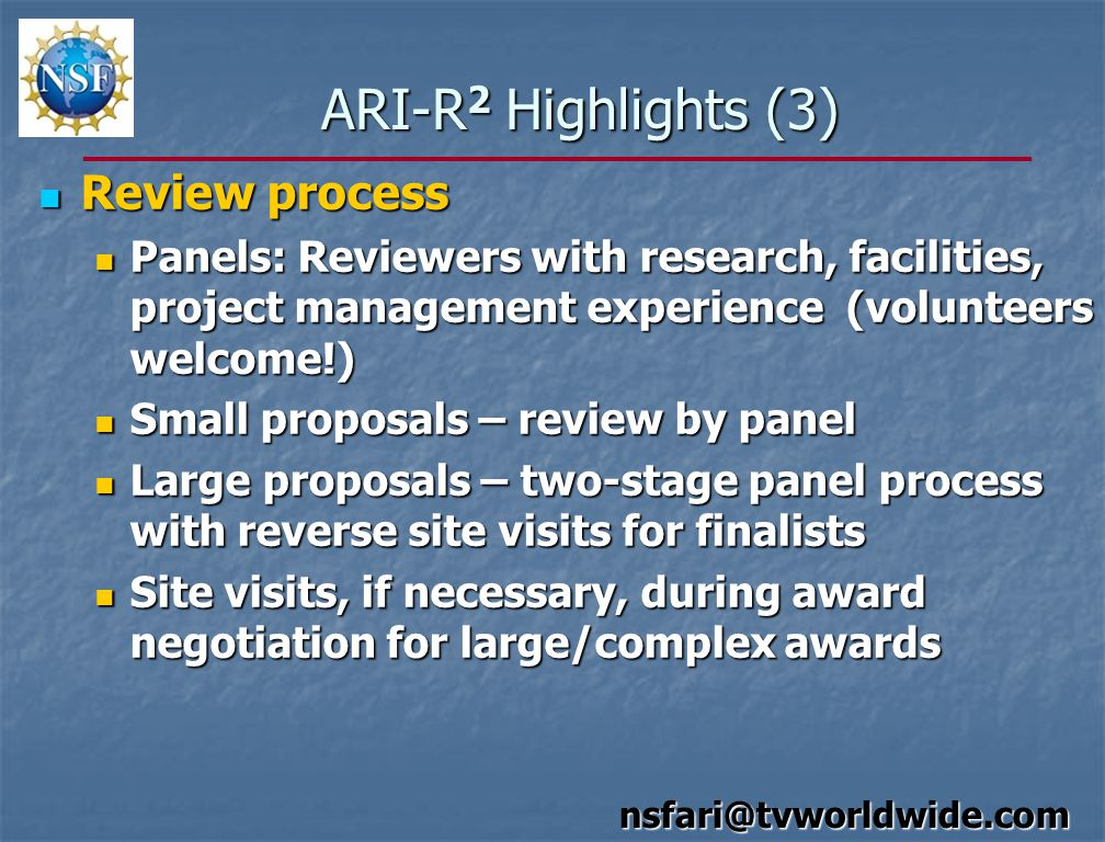 ARI-R 2 Highlights (3) Review process Review process Panels: Reviewers with research, facilities, project management experience (volunteers welcome!) Panels: Reviewers with research, facilities, project management experience (volunteers welcome!) Small proposals – review by panel Small proposals – review by panel Large proposals – two-stage panel process with reverse site visits for finalists Large proposals – two-stage panel process with reverse site visits for finalists Site visits, if necessary, during award negotiation for large/complex awards Site visits, if necessary, during award negotiation for large/complex awards nsfari@tvworldwide.com