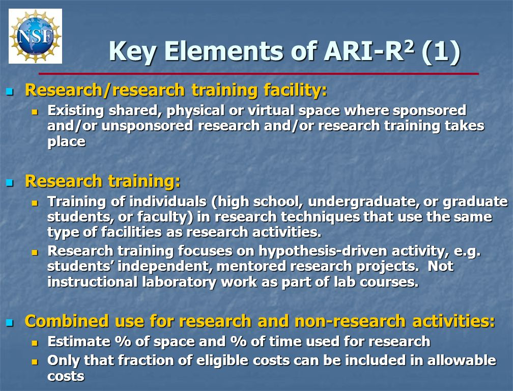 Key Elements of ARI-R 2 (1) Research/research training facility: Research/research training facility: Existing shared, physical or virtual space where sponsored and/or unsponsored research and/or research training takes place Existing shared, physical or virtual space where sponsored and/or unsponsored research and/or research training takes place Research training: Research training: Training of individuals (high school, undergraduate, or graduate students, or faculty) in research techniques that use the same type of facilities as research activities.