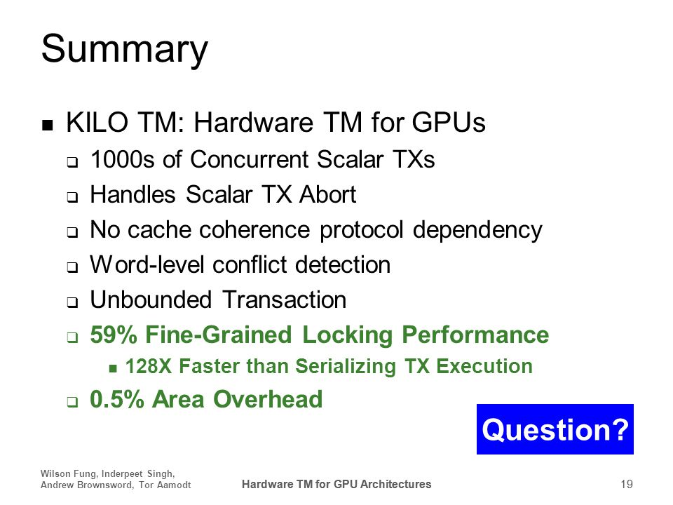Hardware TM for GPU Architectures 19 Wilson Fung, Inderpeet Singh, Andrew Brownsword, Tor Aamodt Hardware TM for GPU Architectures 19 Summary KILO TM: