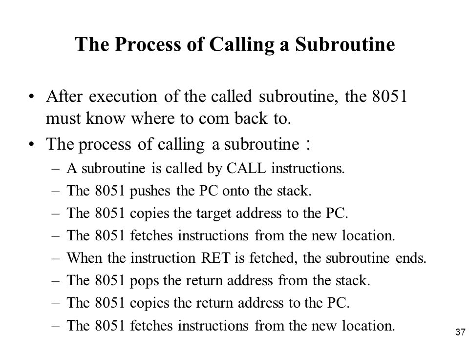 37 The Process of Calling a Subroutine After execution of the called subroutine, the 8051 must know where to com back to.