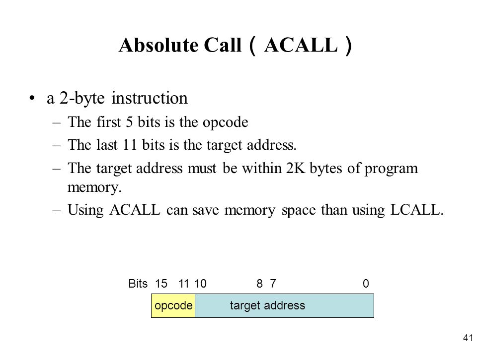 41 Absolute Call ( ACALL ) a 2-byte instruction –The first 5 bits is the opcode –The last 11 bits is the target address.