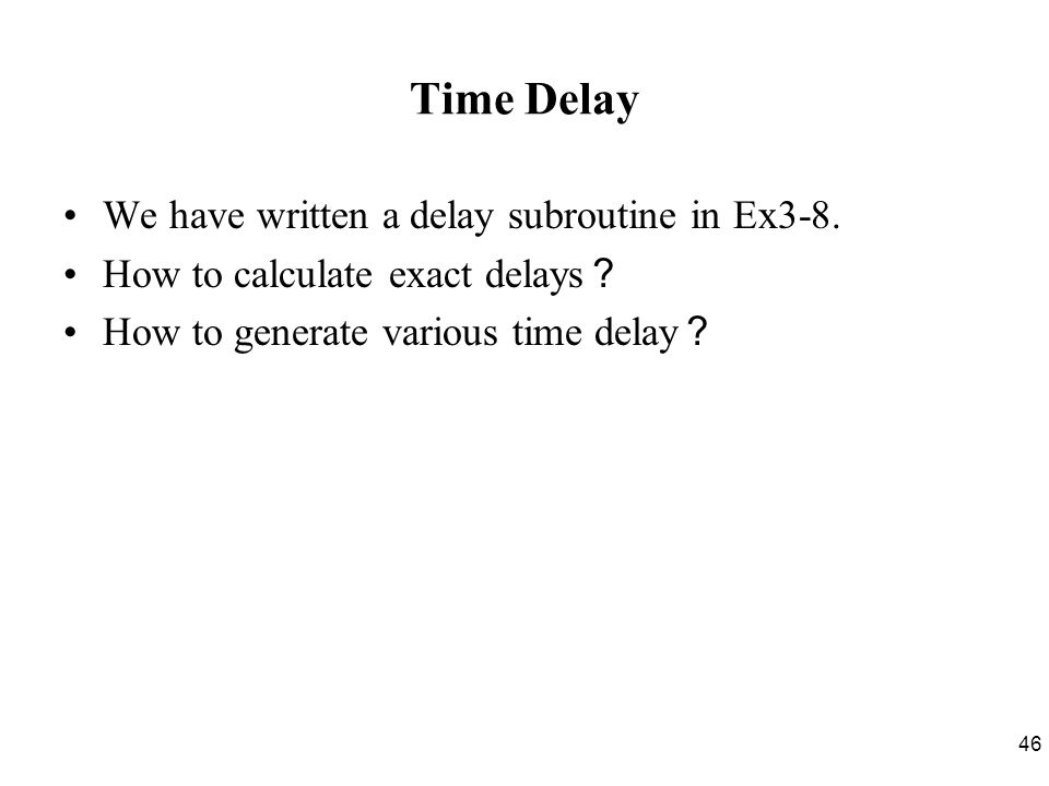 46 Time Delay We have written a delay subroutine in Ex3-8.