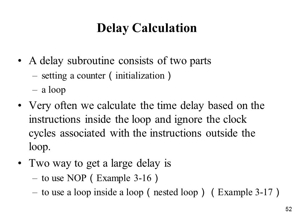 52 Delay Calculation A delay subroutine consists of two parts –setting a counter ( initialization ) –a loop Very often we calculate the time delay based on the instructions inside the loop and ignore the clock cycles associated with the instructions outside the loop.