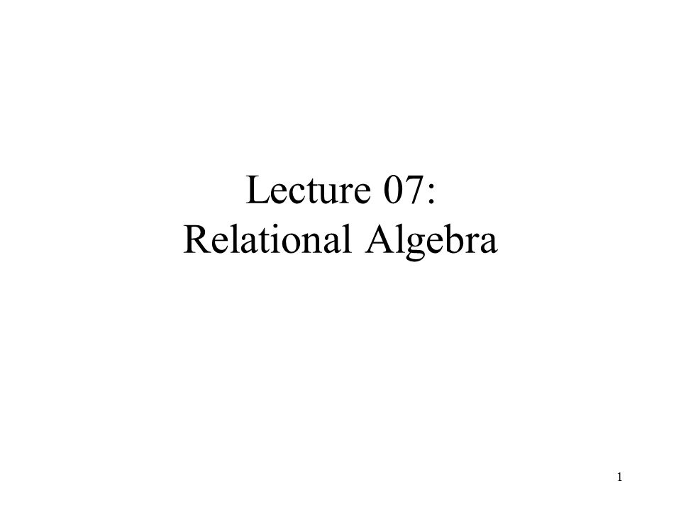 1 Lecture 07: Relational Algebra