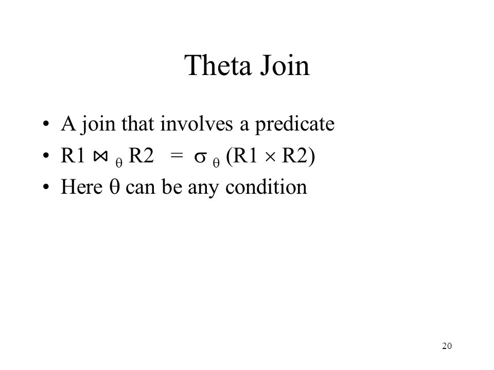 20 Theta Join A join that involves a predicate R1 ⋈  R2 =   (R1  R2) Here  can be any condition