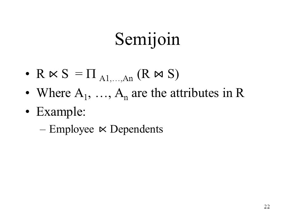 22 Semijoin R ⋉ S =  A1,…,An (R ⋈ S) Where A 1, …, A n are the attributes in R Example: –Employee ⋉ Dependents