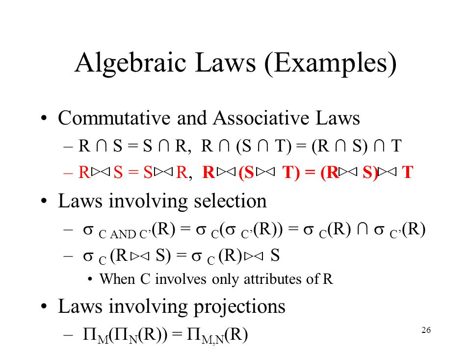 26 Algebraic Laws (Examples) Commutative and Associative Laws –R ∩ S = S ∩ R, R ∩ (S ∩ T) = (R ∩ S) ∩ T –R S = S R, R (S T) = (R S) T Laws involving s