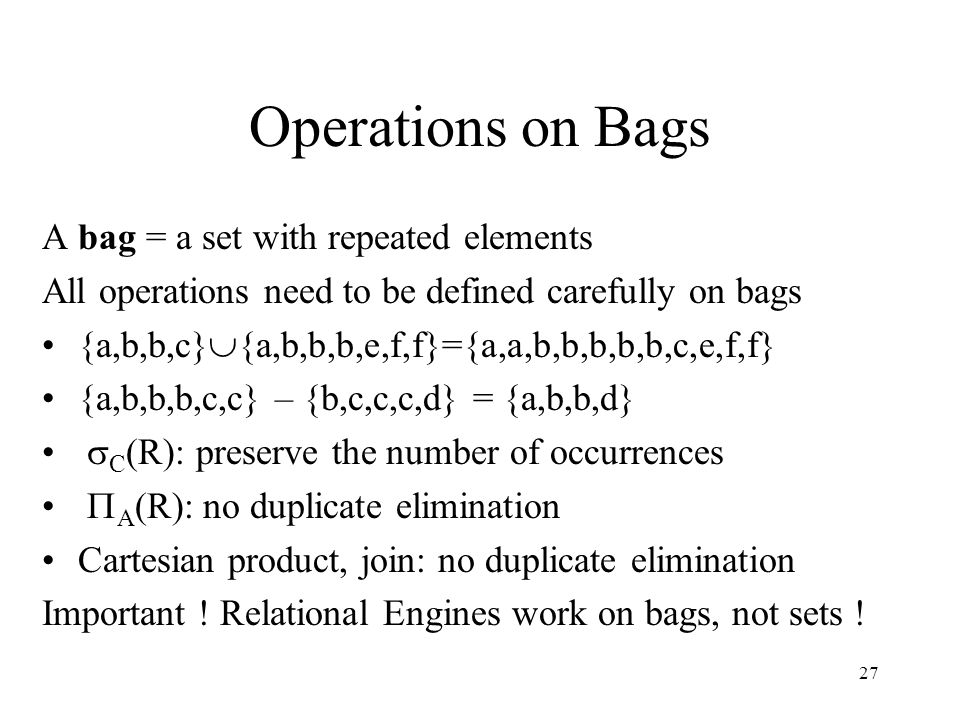 27 Operations on Bags A bag = a set with repeated elements All operations need to be defined carefully on bags {a,b,b,c}  {a,b,b,b,e,f,f}={a,a,b,b,b,