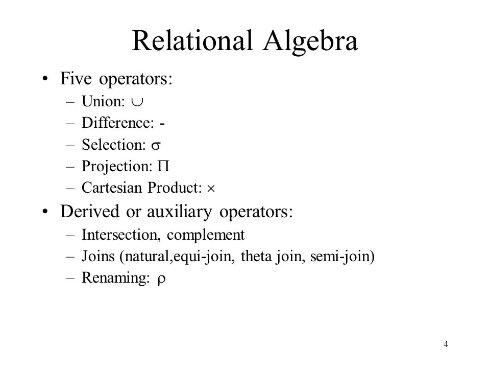 4 Relational Algebra Five operators: –Union:  –Difference: - –Selection:  –Projection:  –Cartesian Product:  Derived or auxiliary operators: –Int