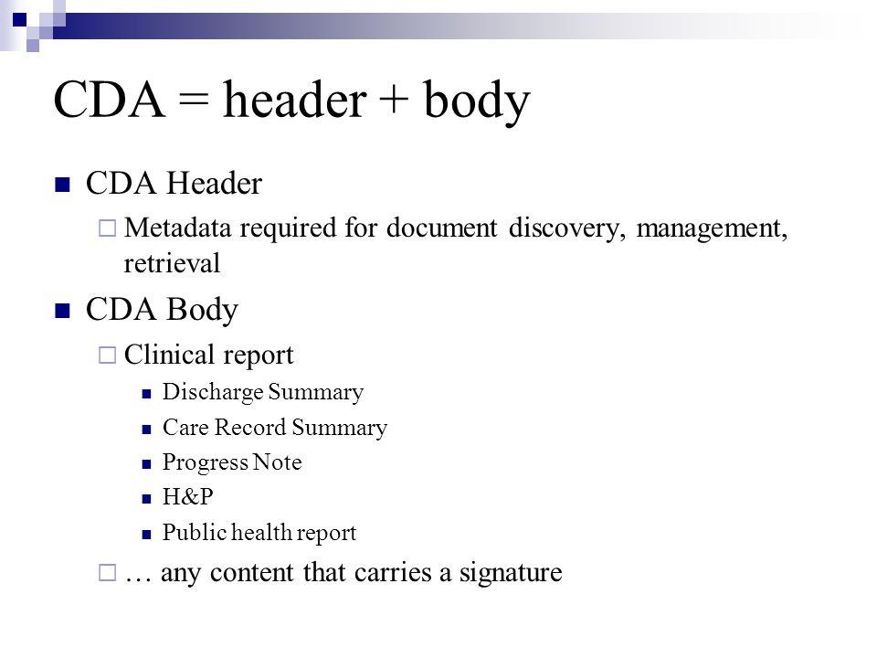 CDA = header + body CDA Header  Metadata required for document discovery, management, retrieval CDA Body  Clinical report Discharge Summary Care Rec