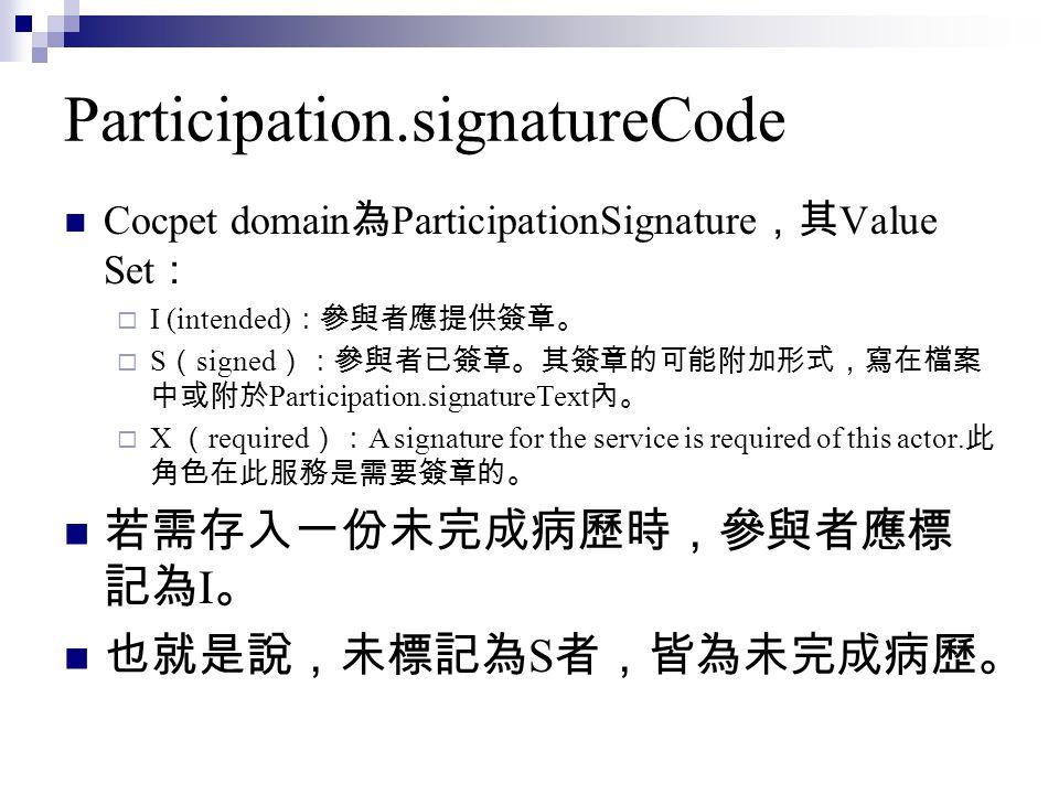 Participation.signatureCode Cocpet domain 為 ParticipationSignature ,其 Value Set :  I (intended) :參與者應提供簽章。  S ( signed ):參與者已簽章。其簽章的可能附加形式,寫在檔案 中或附於