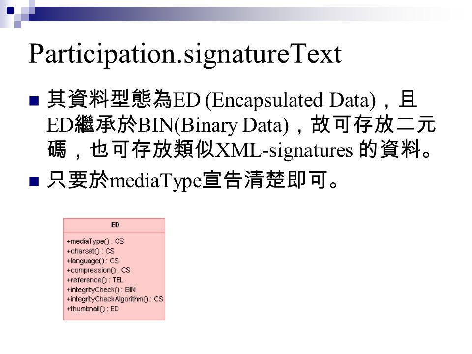 Participation.signatureText 其資料型態為 ED (Encapsulated Data) ,且 ED 繼承於 BIN(Binary Data) ,故可存放二元 碼,也可存放類似 XML-signatures 的資料。 只要於 mediaType 宣告清楚即可。