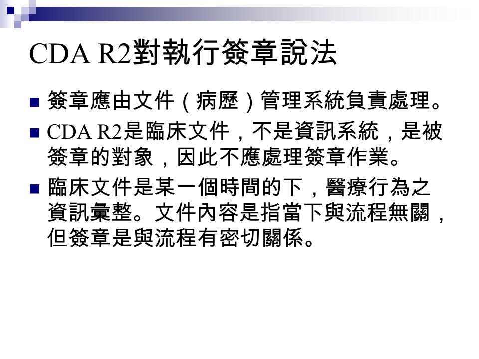 CDA R2 對執行簽章說法 簽章應由文件(病歷)管理系統負責處理。 CDA R2 是臨床文件,不是資訊系統,是被 簽章的對象,因此不應處理簽章作業。 臨床文件是某一個時間的下,醫療行為之 資訊彙整。文件內容是指當下與流程無關, 但簽章是與流程有密切關係。