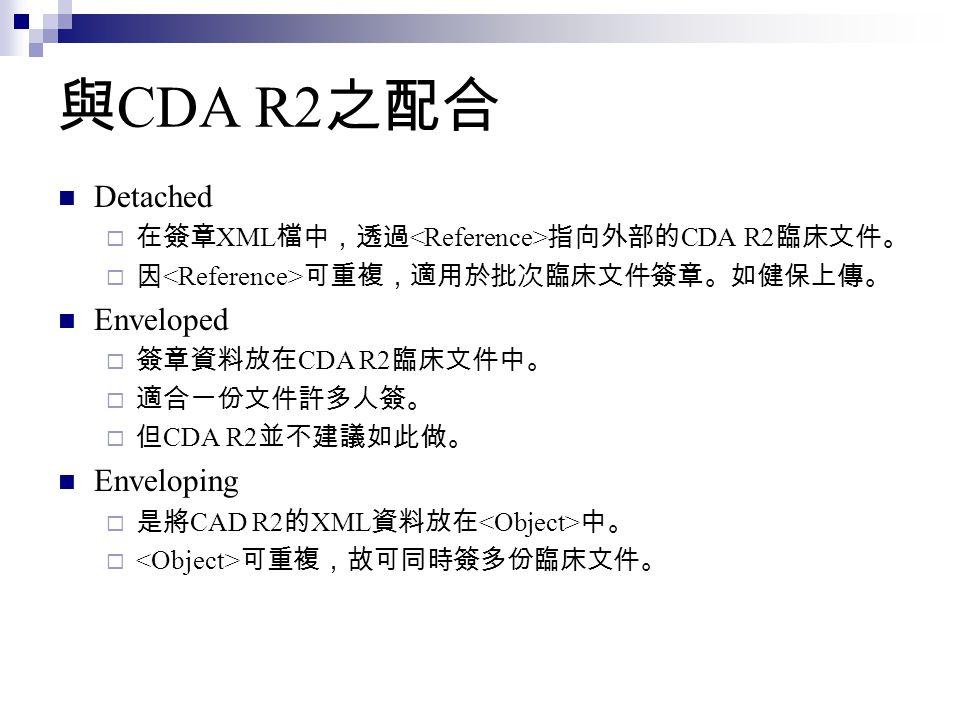 與 CDA R2 之配合 Detached  在簽章 XML 檔中,透過 指向外部的 CDA R2 臨床文件。  因 可重複,適用於批次臨床文件簽章。如健保上傳。 Enveloped  簽章資料放在 CDA R2 臨床文件中。  適合一份文件許多人簽。  但 CDA R2 並不建議如此做。