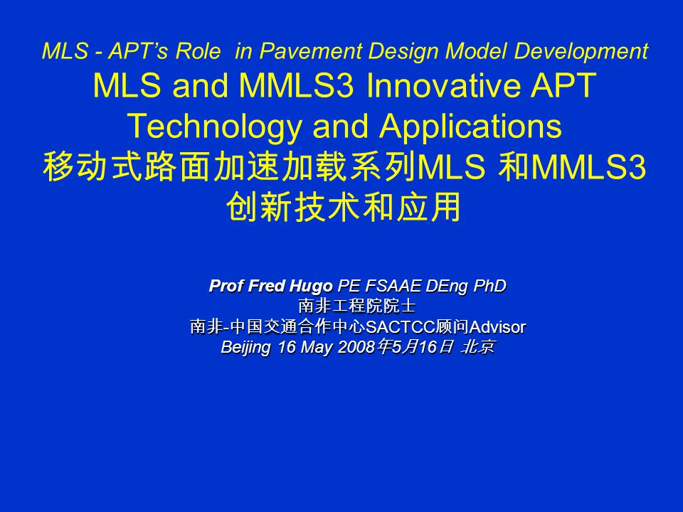 MLS - APT's Role in Pavement Design Model Development MLS and MMLS3 Innovative APT Technology and Applications 移动式路面加速加载系列 MLS 和 MMLS3 创新技术和应用 Prof Fred Hugo PE FSAAE DEng PhD 南非工程院院士 南非 - 中国交通合作中心 SACTCC 顾问 Advisor Beijing 16 May 2008 年 5 月 16 日 北京