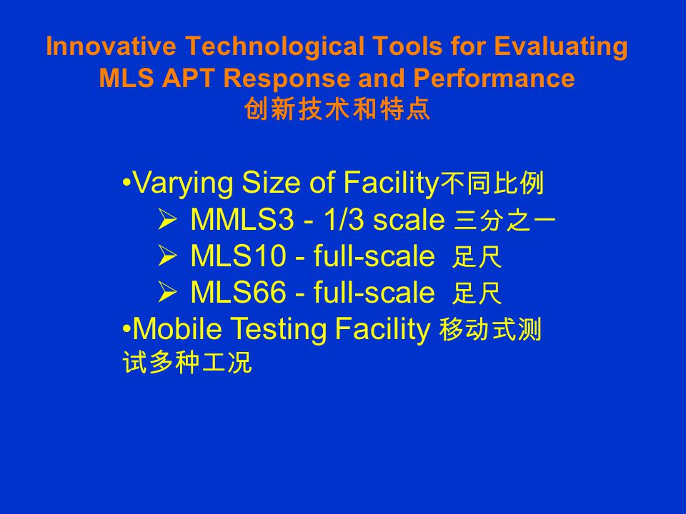 Innovative Technological Tools for Evaluating MLS APT Response and Performance 创新技术和特点 Varying Size of Facility 不同比例  MMLS3 - 1/3 scale 三分之一  MLS10 - full-scale 足尺  MLS66 - full-scale 足尺 Mobile Testing Facility 移动式测 试多种工况