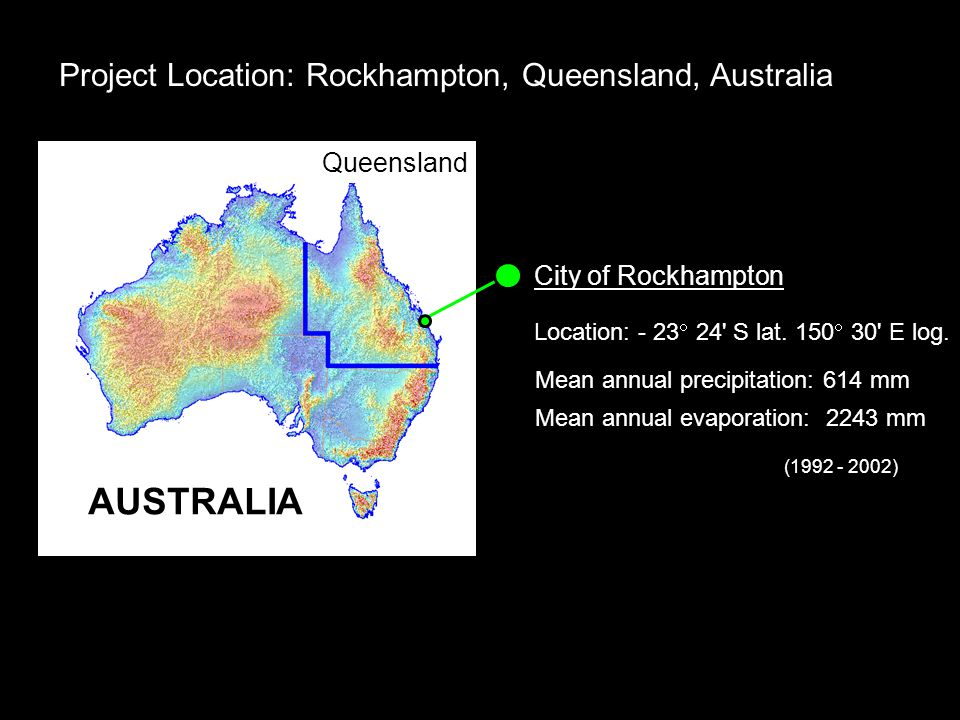 Project Location: Rockhampton, Queensland, Australia Mean annual precipitation: 614 mm AUSTRALIA Queensland City of Rockhampton Location: - 23  24 S lat.