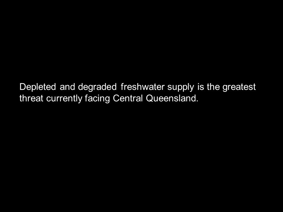 Depleted and degraded freshwater supply is the greatest threat currently facing Central Queensland.