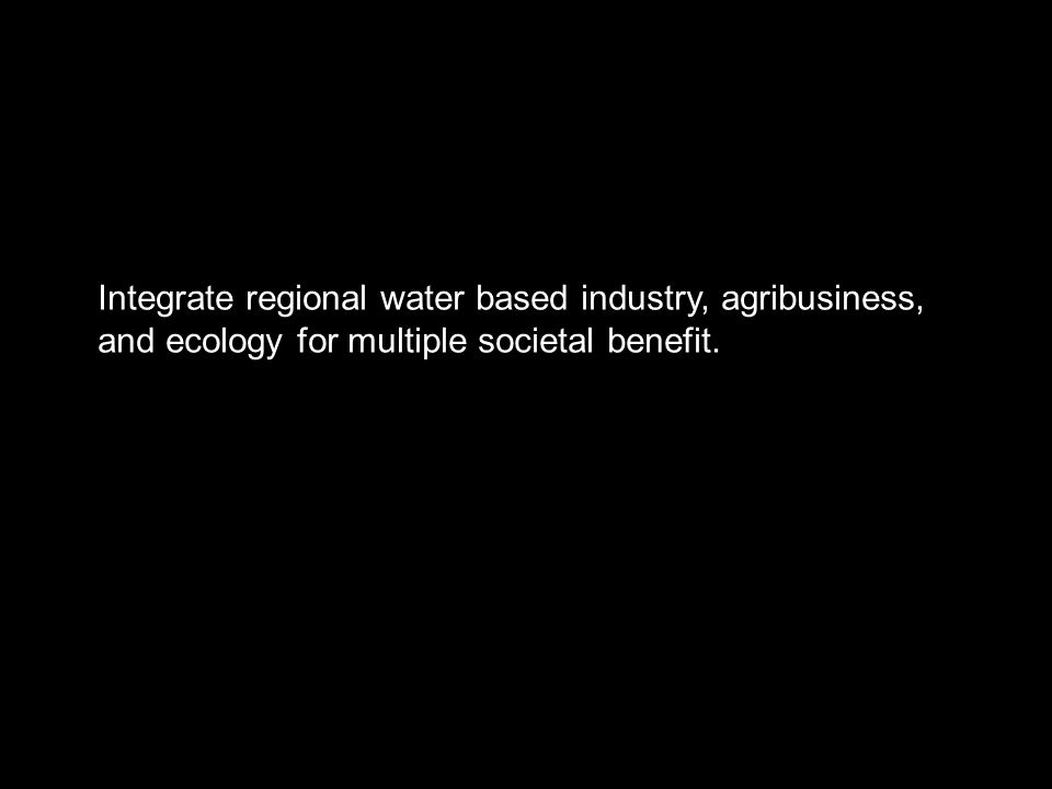 Integrate regional water based industry, agribusiness, and ecology for multiple societal benefit.