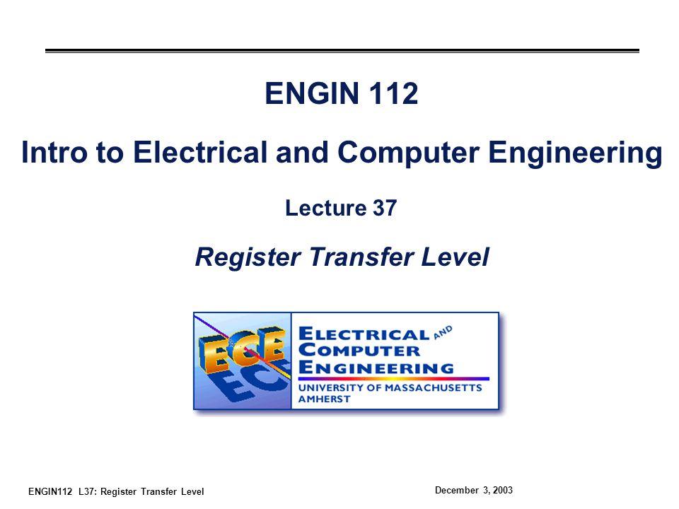 ENGIN112 L37: Register Transfer Level December 3, 2003 Overview °System design must be modular Easier to represent designs with system-level blocks °Register transfer level represents transfers between clocked system registers Shifts, arithmetic, logic, etc.