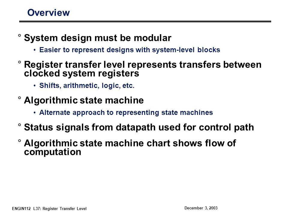 ENGIN112 L37: Register Transfer Level December 3, 2003 Concept of the State Machine Example: Odd Parity Checker Assert output whenever input bit stream has odd # of 1 s State Diagram Symbolic State Transition Table Encoded State Transition Table °Note: Present state and output are the same value ° Moore machine