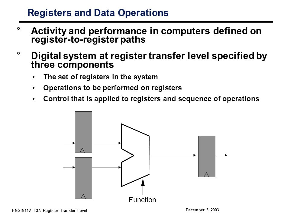 ENGIN112 L37: Register Transfer Level December 3, 2003 Representation of Register Transfer Flow °Arrow indicates transfer from one register to another R2 ← R1 °Conditional statements can help in selection If (T1 = 1) then R2 ← R1 °Clock signal is not generally included in register transfer level statement Sequential behavior is implied °Multiple choices also possible If (T1 = 1) then (R2 ← R1, R2 ← R2) How could these statements be implemented in hardware?
