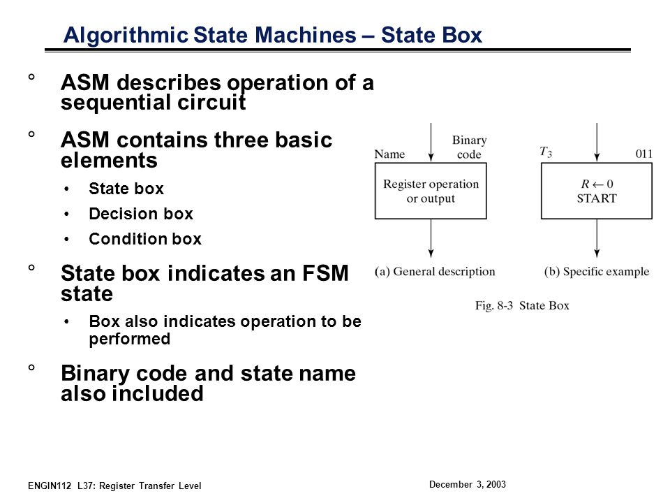ENGIN112 L37: Register Transfer Level December 3, 2003 Decision Box °Describes the impact of input on control system °Contains two exit paths which indicate result of condition °More complicated conditions possible °Implemented in hardware with a magnitude comparator