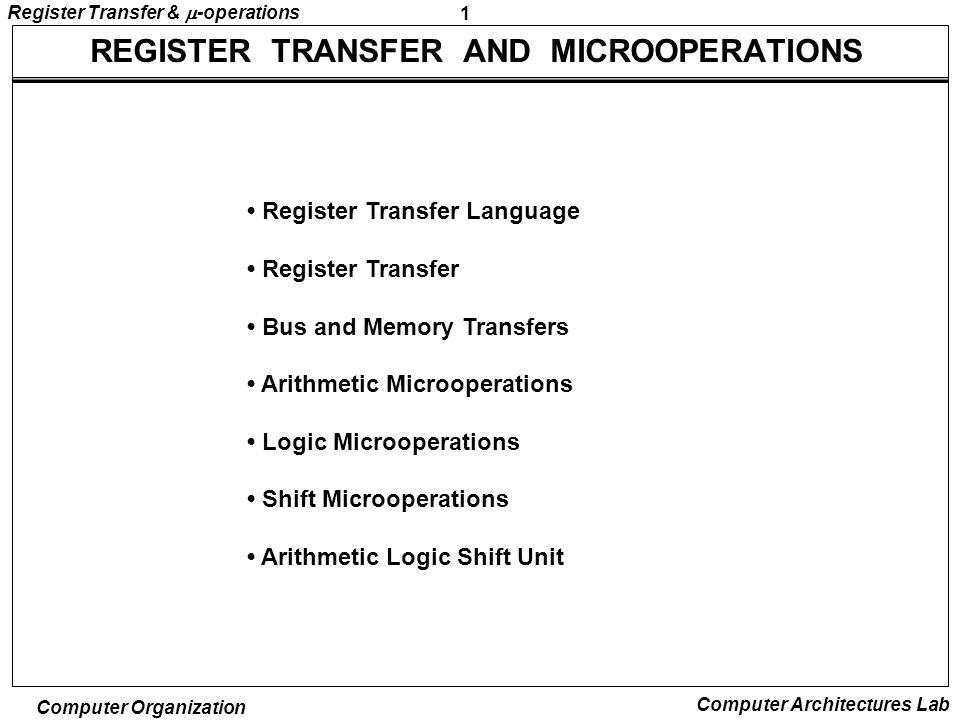 1 Register Transfer &  -operations Computer Organization Computer Architectures Lab REGISTER TRANSFER AND MICROOPERATIONS Register Transfer Language Register Transfer Bus and Memory Transfers Arithmetic Microoperations Logic Microoperations Shift Microoperations Arithmetic Logic Shift Unit